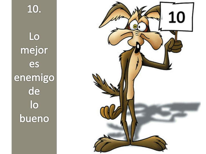 El coyote de Warner Bross con un cartel con un 10 inscrito y la leyenda: Lo mejor es enemigo de lo bueno. Imagen tomada de http://www.meyrin-basket.ch/meyrin2011/media/k2/items/cache/390c9d1de2a80a844d0e01ba21c1192e_XL.jpg