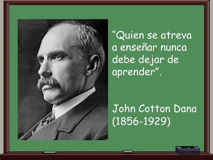 """Fotografía en B/N de John Cotton Dana (mediana edad) sobe un clásico encerado verde de aula que lleva escrita la cita """"Quien se atreva a enseñar nunca debe dejar de aprender"""" y la leyenda """"John Cotton Dana (1856-1929)"""